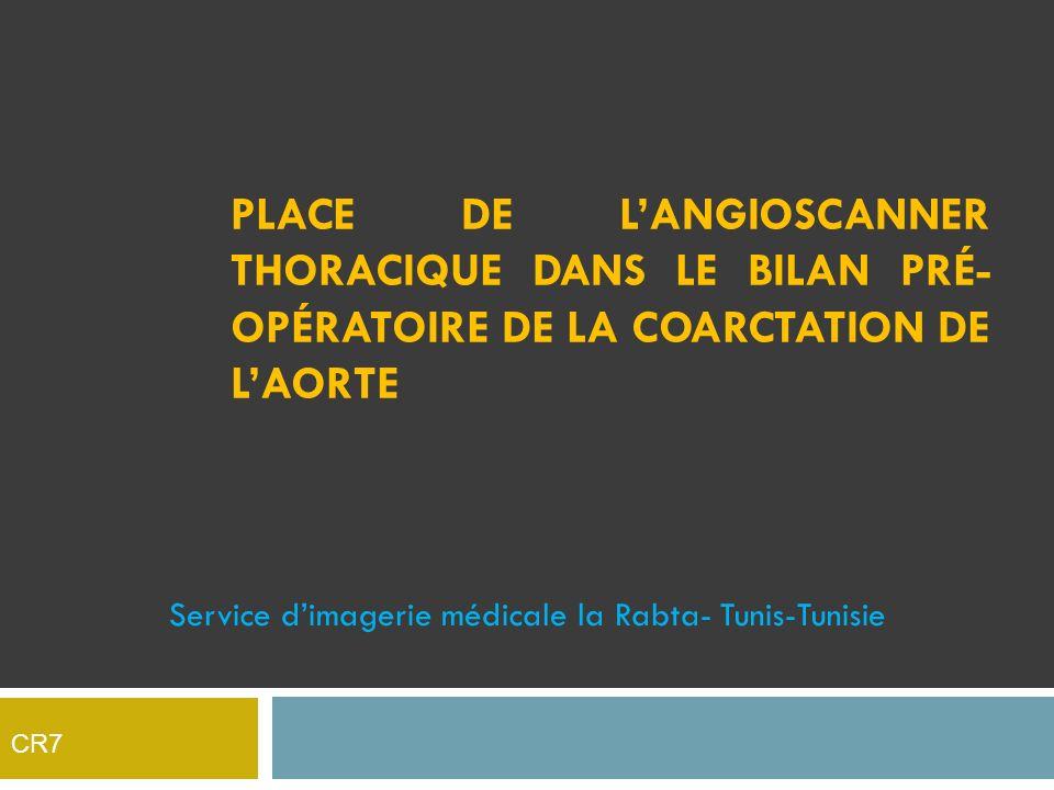 Service dimagerie médicale la Rabta- Tunis-Tunisie PLACE DE LANGIOSCANNER THORACIQUE DANS LE BILAN PRÉ- OPÉRATOIRE DE LA COARCTATION DE LAORTE CR7
