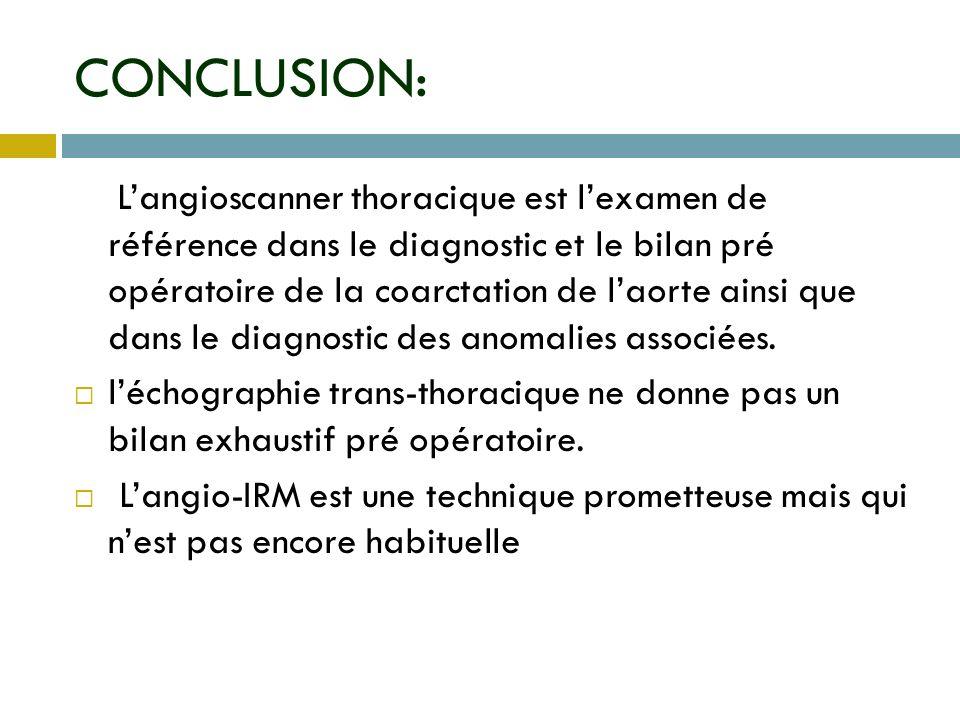 CONCLUSION: Langioscanner thoracique est lexamen de référence dans le diagnostic et le bilan pré opératoire de la coarctation de laorte ainsi que dans