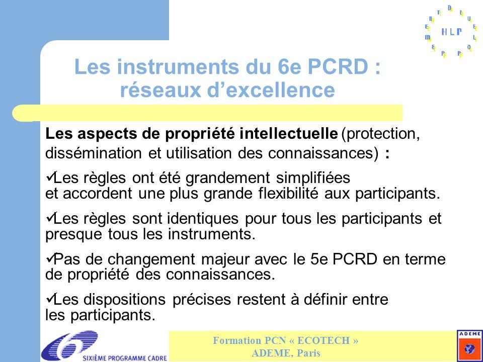 Les instruments du 6e PCRD : réseaux dexcellence Formation PCN « ECOTECH » ADEME, Paris Les aspects de propriété intellectuelle (protection, dissémination et utilisation des connaissances) : Les règles ont été grandement simplifiées et accordent une plus grande flexibilité aux participants.