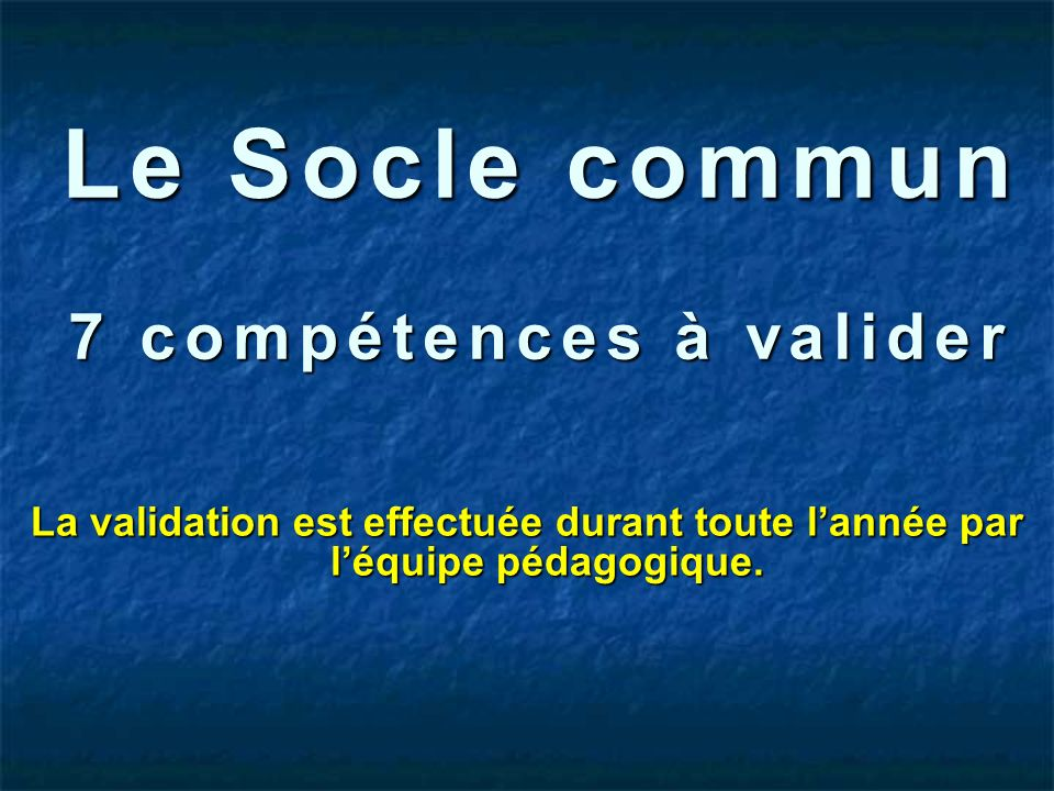 Le Socle commun 7 compétences à valider La validation est effectuée durant toute lannée par léquipe pédagogique.