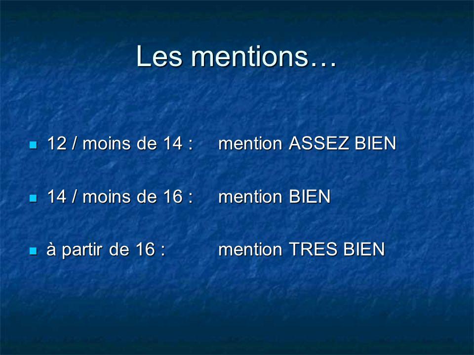 Les mentions… 12 / moins de 14 : mention ASSEZ BIEN 12 / moins de 14 : mention ASSEZ BIEN 14 / moins de 16 : mention BIEN 14 / moins de 16 : mention B