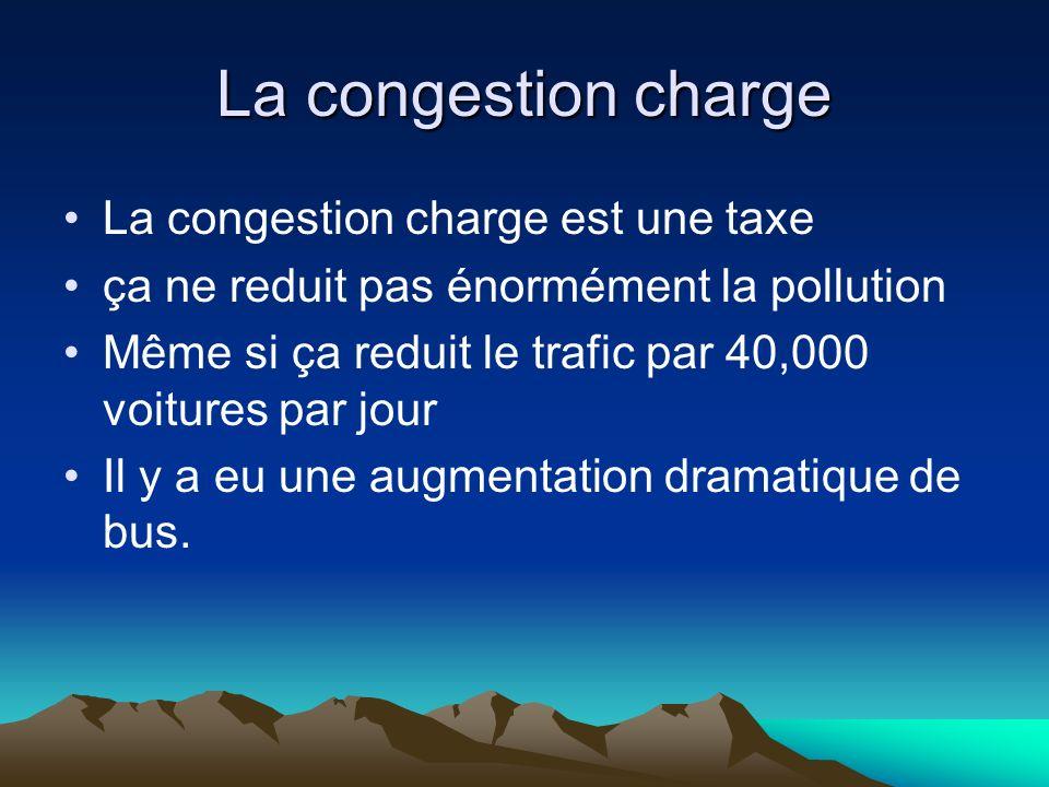 La congestion charge La congestion charge est une taxe ça ne reduit pas énormément la pollution Même si ça reduit le trafic par 40,000 voitures par jo