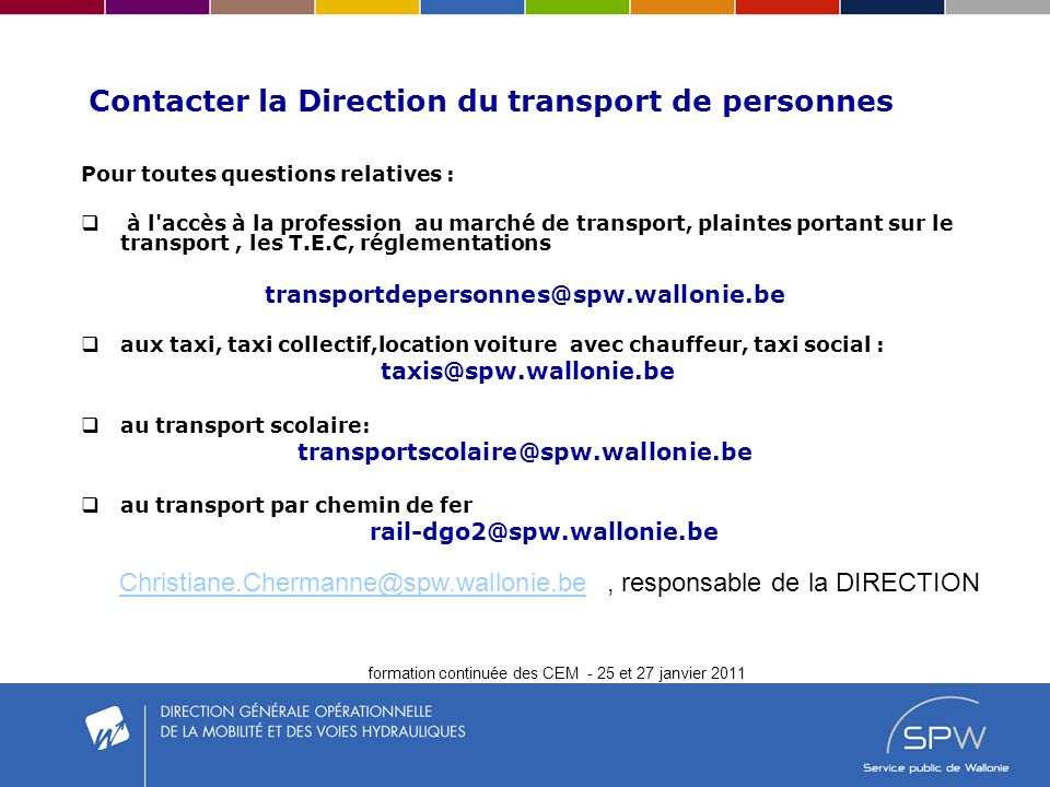 formation continuée des CEM - 25 et 27 janvier 2011 Contacter la Direction du transport de personnes Pour toutes questions relatives : à l accès à la profession au marché de transport, plaintes portant sur le transport, les T.E.C, réglementations transportdepersonnes@spw.wallonie.be aux taxi, taxi collectif,location voiture avec chauffeur, taxi social : taxis@spw.wallonie.be au transport scolaire: transportscolaire@spw.wallonie.be au transport par chemin de fer rail-dgo2@spw.wallonie.be Christiane.Chermanne@spw.wallonie.beChristiane.Chermanne@spw.wallonie.be, responsable de la DIRECTION