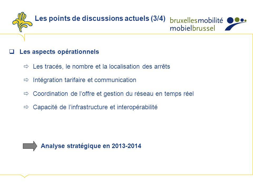 Les points de discussions actuels (3/4) Les aspects opérationnels Les tracés, le nombre et la localisation des arrêts Intégration tarifaire et communication Coordination de loffre et gestion du réseau en temps réel Capacité de linfrastructure et interopérabilité Analyse stratégique en 2013-2014