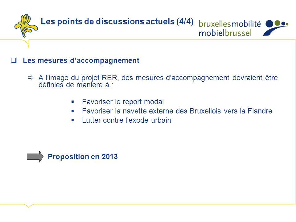 Les points de discussions actuels (4/4) Les mesures daccompagnement A limage du projet RER, des mesures daccompagnement devraient être définies de manière à : Favoriser le report modal Favoriser la navette externe des Bruxellois vers la Flandre Lutter contre lexode urbain Proposition en 2013