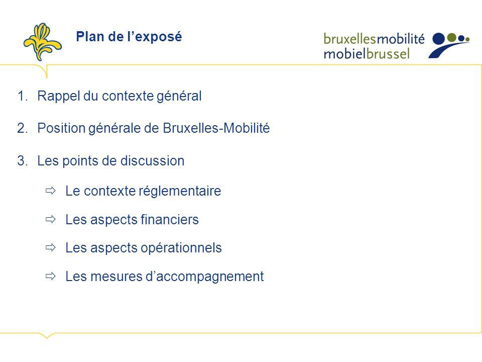 Plan de lexposé 1.Rappel du contexte général 2.Position générale de Bruxelles-Mobilité 3.Les points de discussion Le contexte réglementaire Les aspects financiers Les aspects opérationnels Les mesures daccompagnement