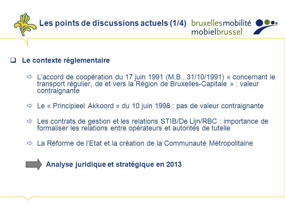 Les points de discussions actuels (1/4) Le contexte réglementaire Laccord de coopération du 17 juin 1991 (M.B., 31/10/1991) « concernant le transport régulier, de et vers la Région de Bruxelles-Capitale » : valeur contraignante Le « Principieel Akkoord » du 10 juin 1998 : pas de valeur contraignante Les contrats de gestion et les relations STIB/De Lijn/RBC : importance de formaliser les relations entre opérateurs et autorités de tutelle La Réforme de lEtat et la création de la Communauté Métropolitaine Analyse juridique et stratégique en 2013
