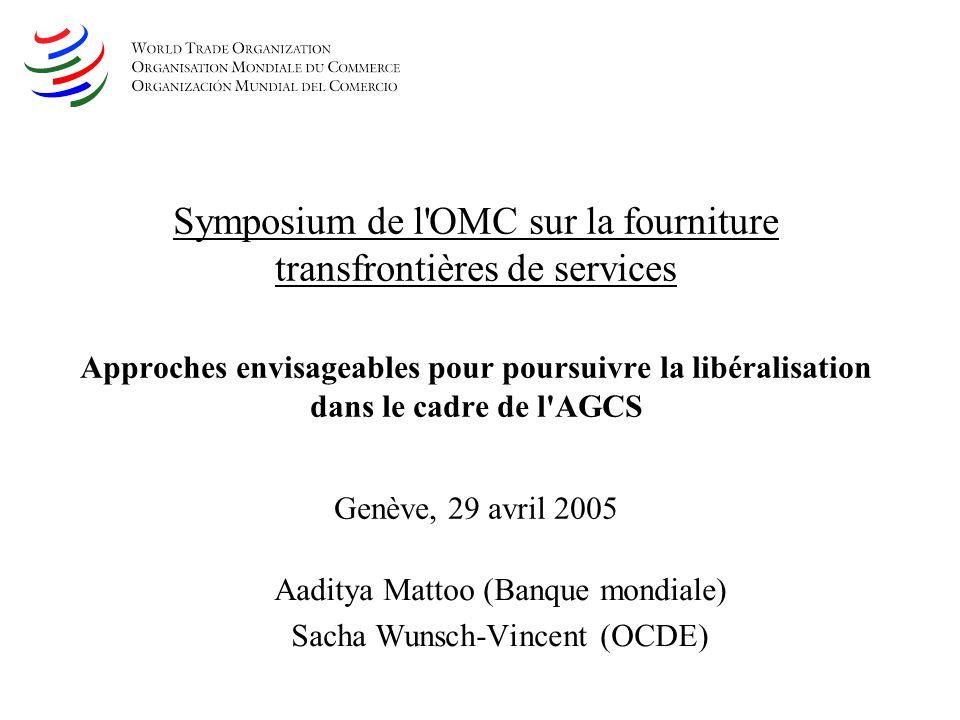 Symposium de l OMC sur la fourniture transfrontières de services Approches envisageables pour poursuivre la libéralisation dans le cadre de l AGCS Genève, 29 avril 2005 Aaditya Mattoo (Banque mondiale) Sacha Wunsch-Vincent (OCDE)