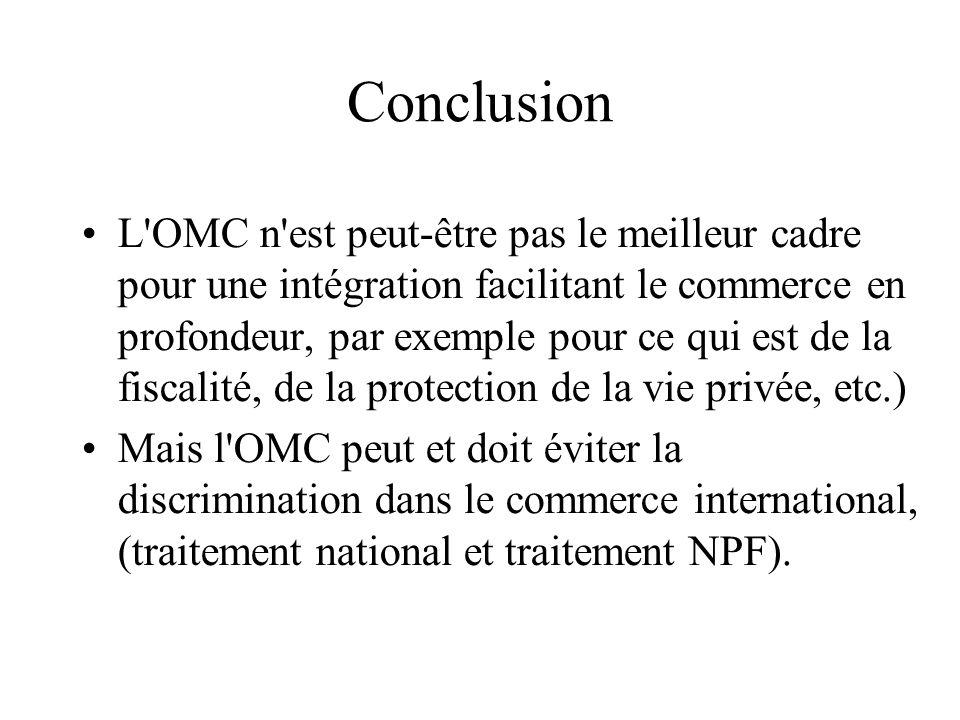 Conclusion L OMC n est peut-être pas le meilleur cadre pour une intégration facilitant le commerce en profondeur, par exemple pour ce qui est de la fiscalité, de la protection de la vie privée, etc.) Mais l OMC peut et doit éviter la discrimination dans le commerce international, (traitement national et traitement NPF).