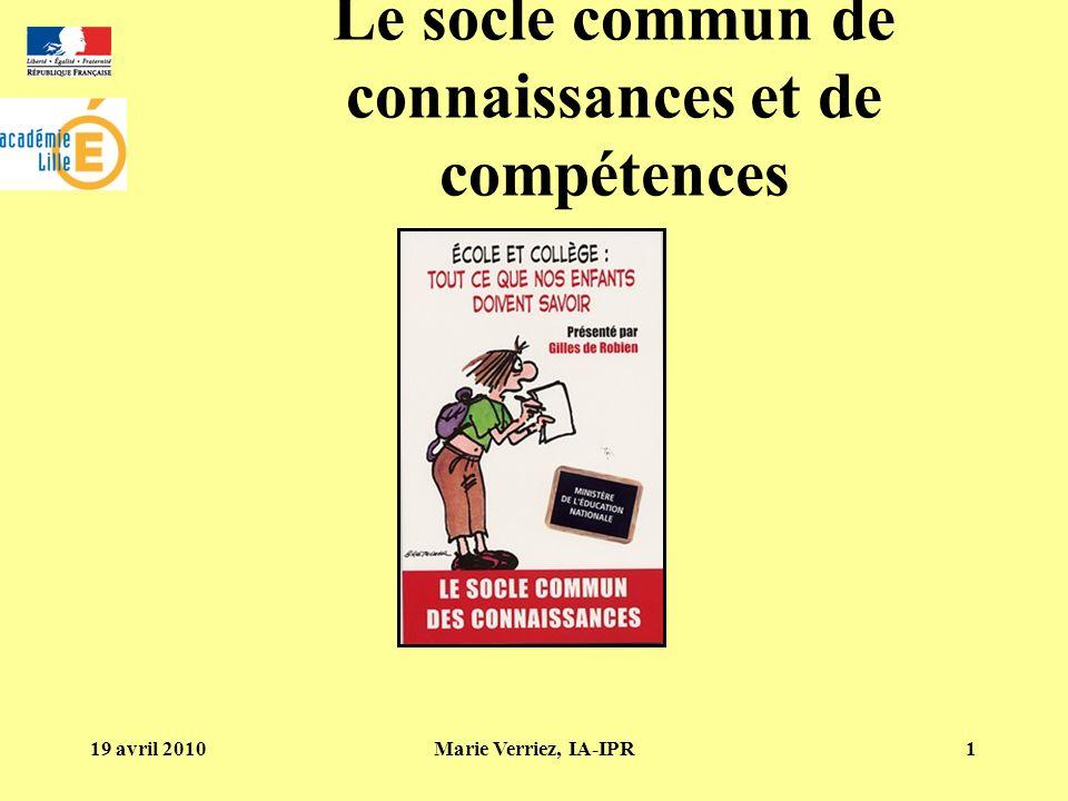 19 avril 2010Marie Verriez, IA-IPR1 Le socle commun de connaissances et de compétences