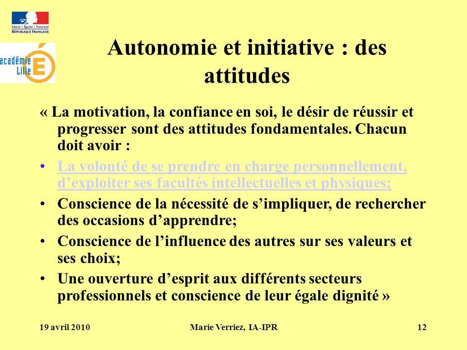 19 avril 2010Marie Verriez, IA-IPR12 Autonomie et initiative : des attitudes « La motivation, la confiance en soi, le désir de réussir et progresser sont des attitudes fondamentales.