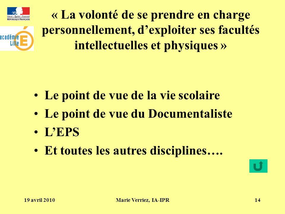 19 avril 2010Marie Verriez, IA-IPR14 « La volonté de se prendre en charge personnellement, dexploiter ses facultés intellectuelles et physiques » Le point de vue de la vie scolaire Le point de vue du Documentaliste LEPS Et toutes les autres disciplines….