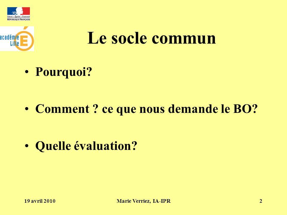 19 avril 2010Marie Verriez, IA-IPR2 Le socle commun Pourquoi? Comment ? ce que nous demande le BO? Quelle évaluation?