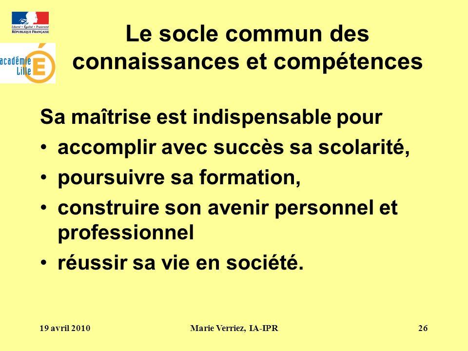 19 avril 2010Marie Verriez, IA-IPR26 Le socle commun des connaissances et compétences Sa maîtrise est indispensable pour accomplir avec succès sa scol
