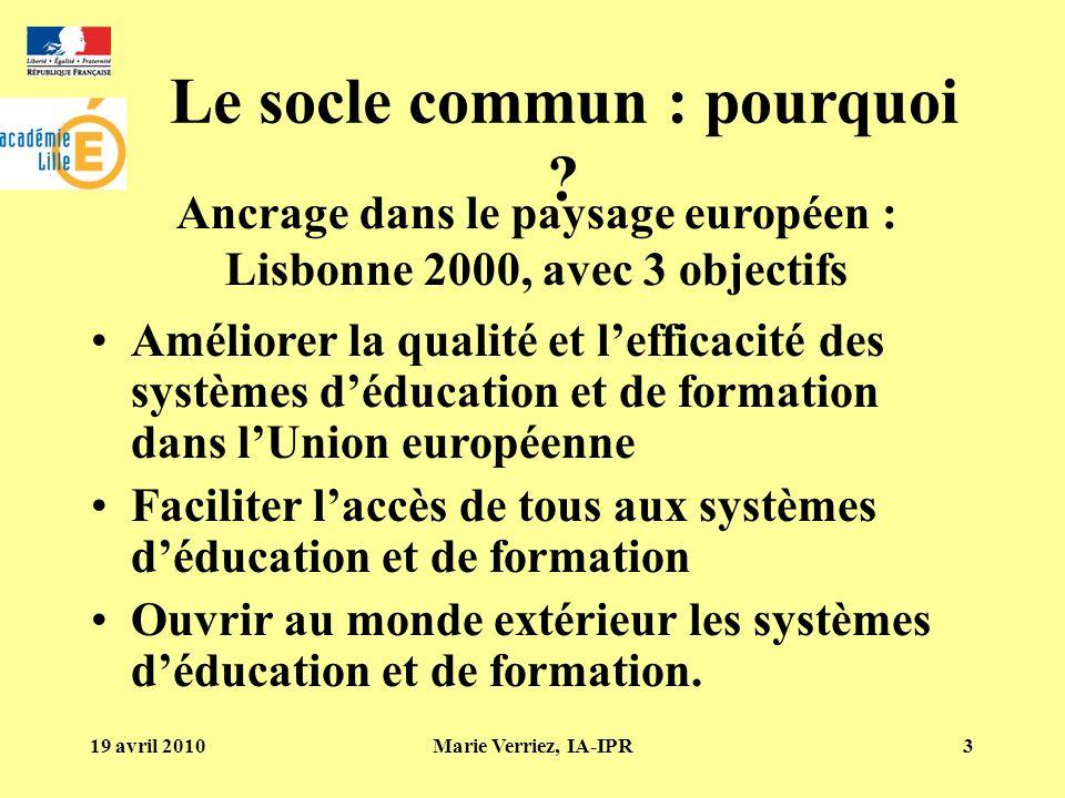 19 avril 2010Marie Verriez, IA-IPR3 Le socle commun : pourquoi ? Améliorer la qualité et lefficacité des systèmes déducation et de formation dans lUni