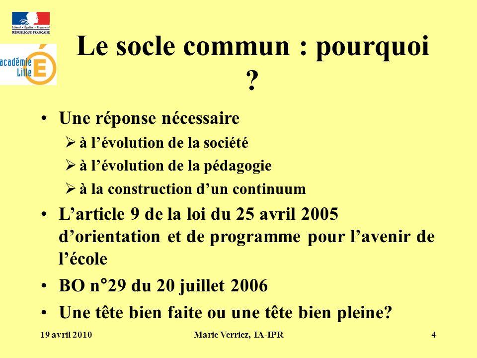 19 avril 2010Marie Verriez, IA-IPR4 Le socle commun : pourquoi ? Une réponse nécessaire à lévolution de la société à lévolution de la pédagogie à la c