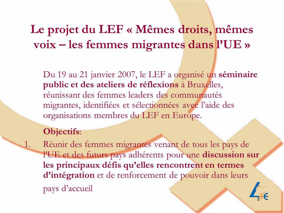 9 2.Discuter des opportunités de développement et de renforcement du travail en réseau entre les femmes migrantes au niveau européen en particulier; 3.Renforcer les relations entre ONG de femmes migrantes et coordinations nationales du LEF, et assurer une meilleure visibilité et représentativité des femmes migrantes dans les structures du LEF.