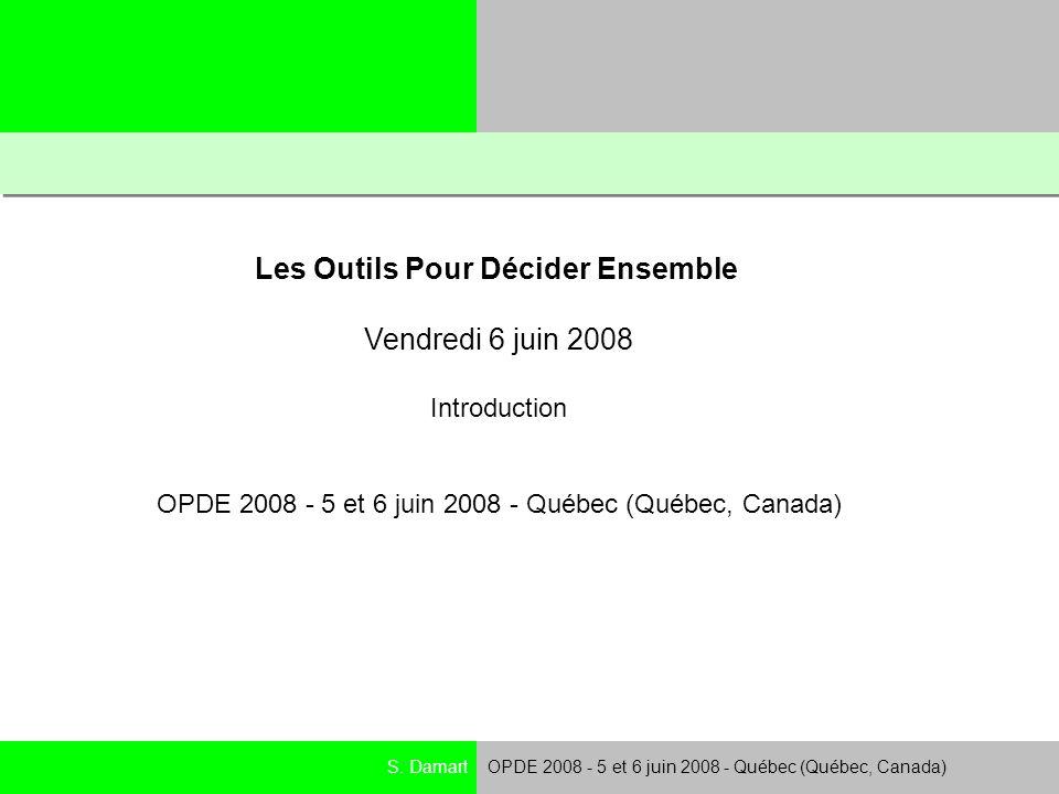 S. DamartOPDE 2008 - 5 et 6 juin 2008 - Québec (Québec, Canada) Les Outils Pour Décider Ensemble Vendredi 6 juin 2008 Introduction OPDE 2008 - 5 et 6