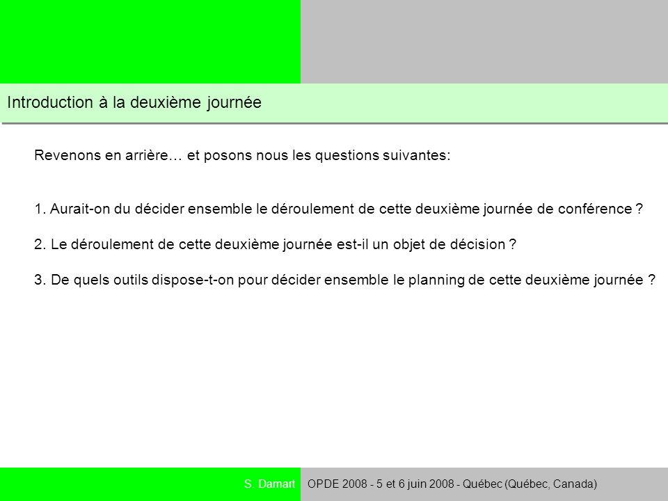 S. DamartOPDE 2008 - 5 et 6 juin 2008 - Québec (Québec, Canada) Introduction à la deuxième journée Revenons en arrière… et posons nous les questions s