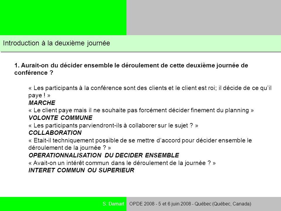 S. DamartOPDE 2008 - 5 et 6 juin 2008 - Québec (Québec, Canada) Introduction à la deuxième journée 1. Aurait-on du décider ensemble le déroulement de