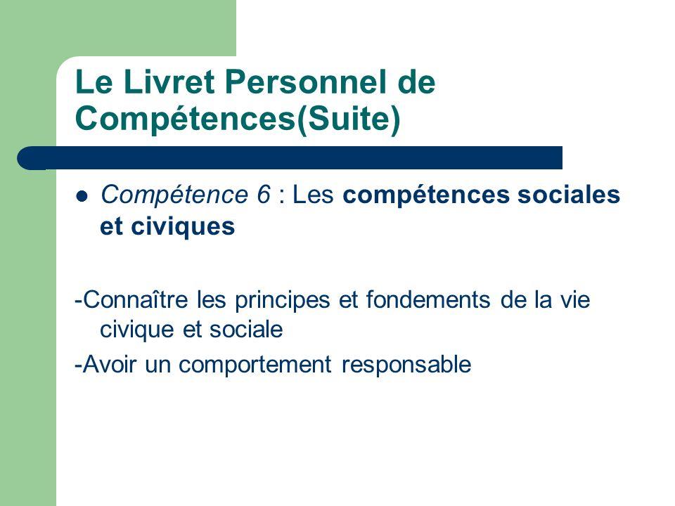 Le Livret Personnel de Compétences(Suite) Compétence 6 : Les compétences sociales et civiques -Connaître les principes et fondements de la vie civique et sociale -Avoir un comportement responsable
