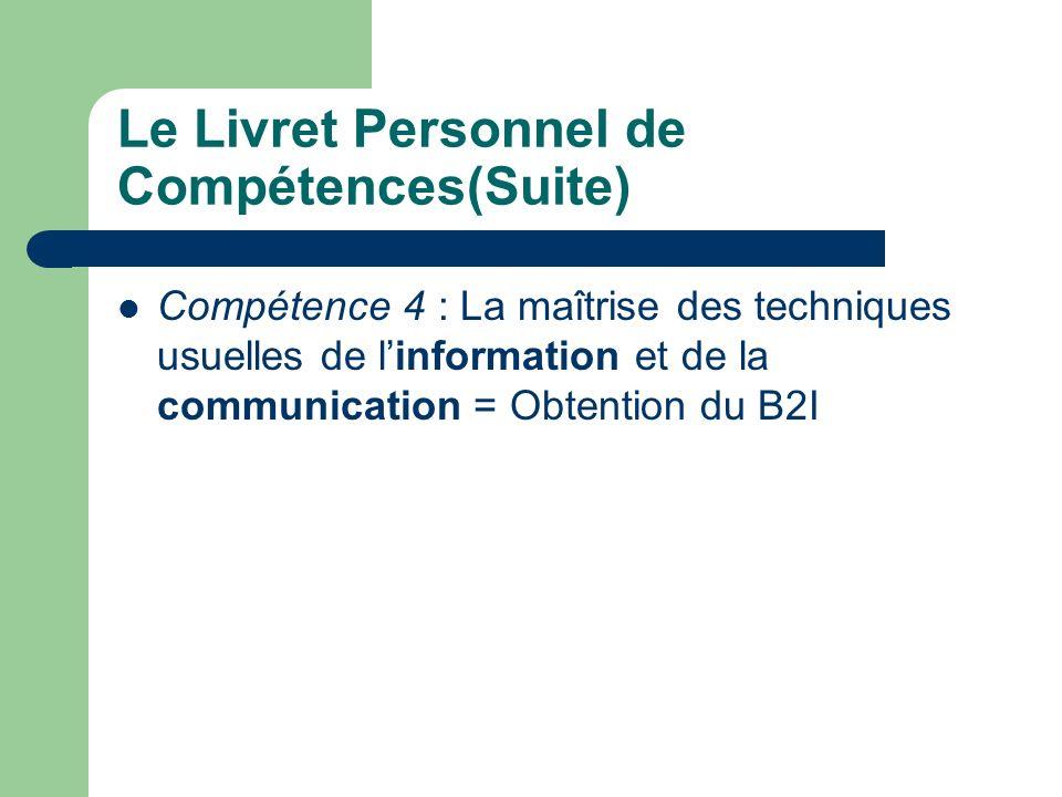 Le Livret Personnel de Compétences(Suite) Compétence 4 : La maîtrise des techniques usuelles de linformation et de la communication = Obtention du B2I