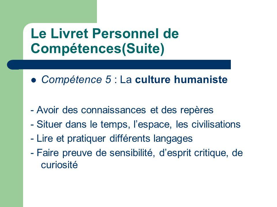 Le Livret Personnel de Compétences(Suite) Compétence 5 : La culture humaniste - Avoir des connaissances et des repères - Situer dans le temps, lespace, les civilisations - Lire et pratiquer différents langages - Faire preuve de sensibilité, desprit critique, de curiosité