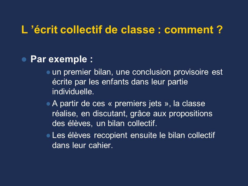 Écrit collectif de groupe : (suite) –Pendant les comptes rendus : permet la confrontation : – sur les résultats obtenus (il va bien falloir écrire…) –