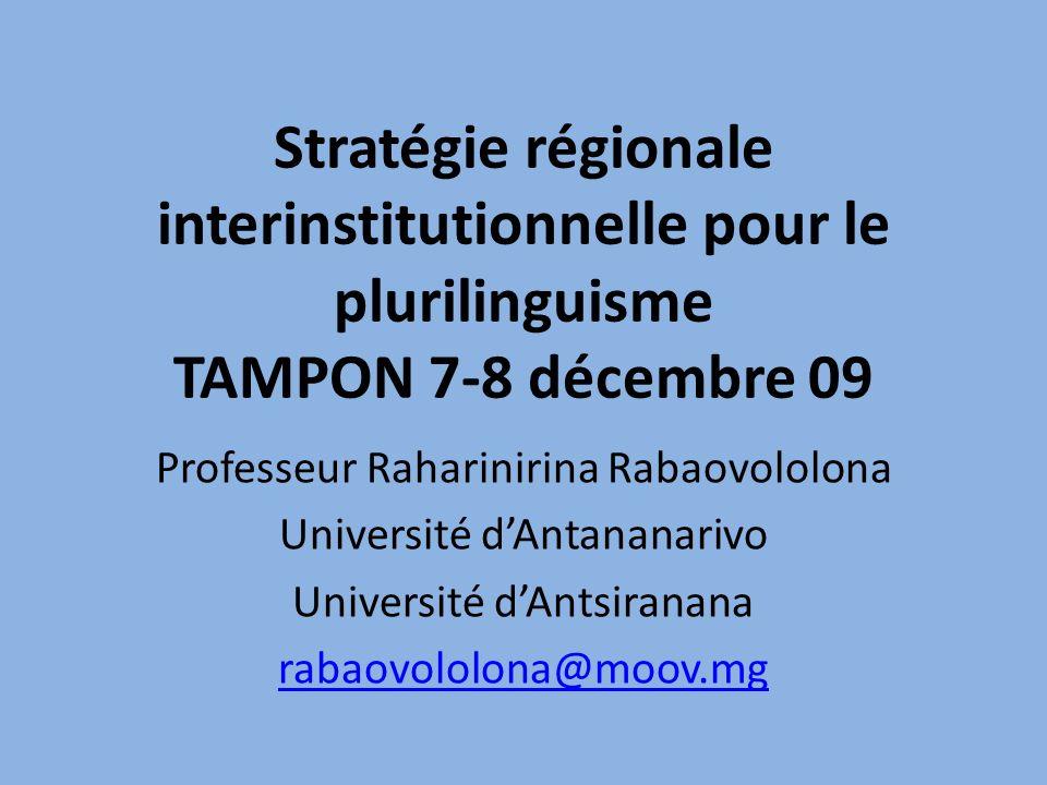 Stratégie régionale interinstitutionnelle pour le plurilinguisme TAMPON 7-8 décembre 09 Professeur Raharinirina Rabaovololona Université dAntananarivo