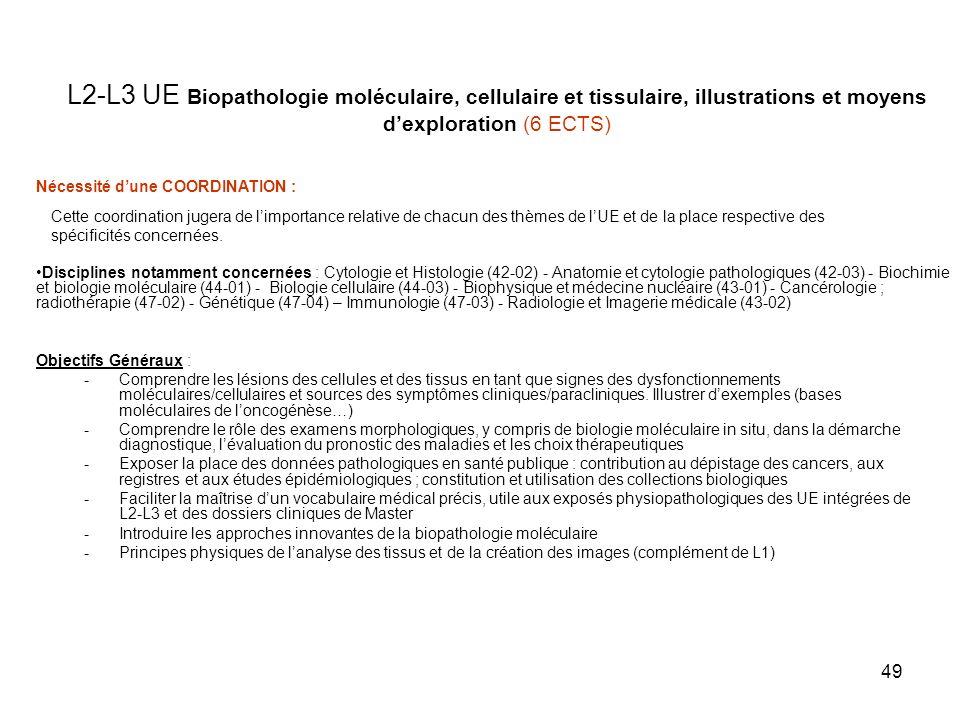 49 L2-L3 UE Biopathologie moléculaire, cellulaire et tissulaire, illustrations et moyens dexploration (6 ECTS) Objectifs Généraux : -Comprendre les lésions des cellules et des tissus en tant que signes des dysfonctionnements moléculaires/cellulaires et sources des symptômes cliniques/paracliniques.