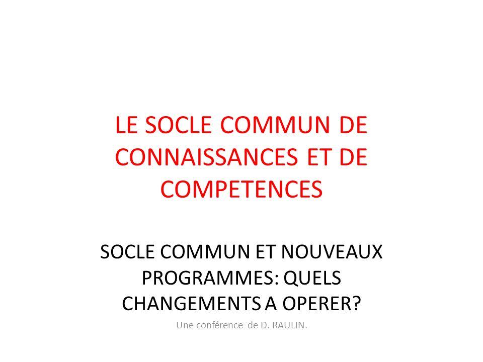 LE SOCLE COMMUN DE CONNAISSANCES ET DE COMPETENCES SOCLE COMMUN ET NOUVEAUX PROGRAMMES: QUELS CHANGEMENTS A OPERER? Une conférence de D. RAULIN.
