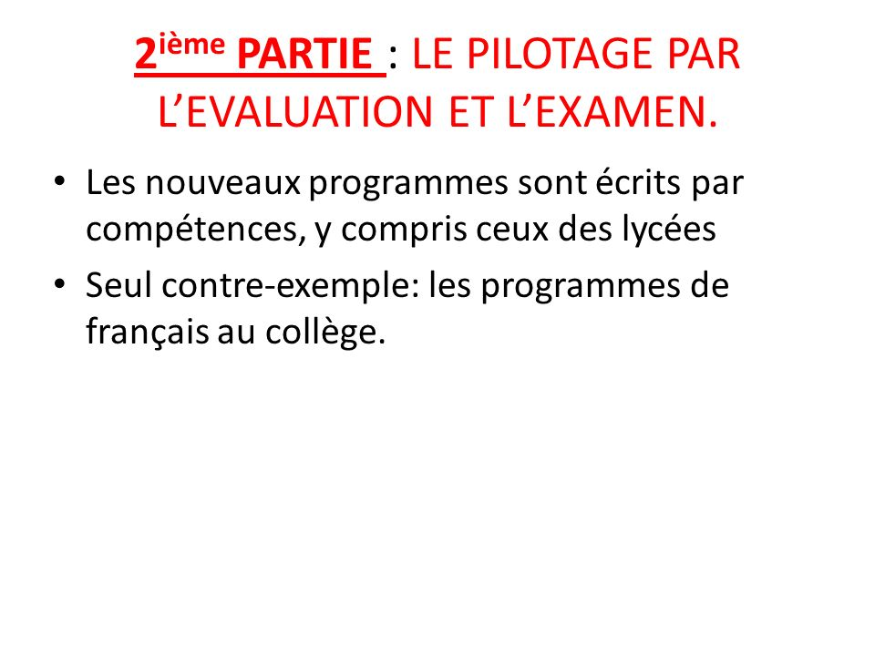 2 ième PARTIE : LE PILOTAGE PAR LEVALUATION ET LEXAMEN. Les nouveaux programmes sont écrits par compétences, y compris ceux des lycées Seul contre-exe
