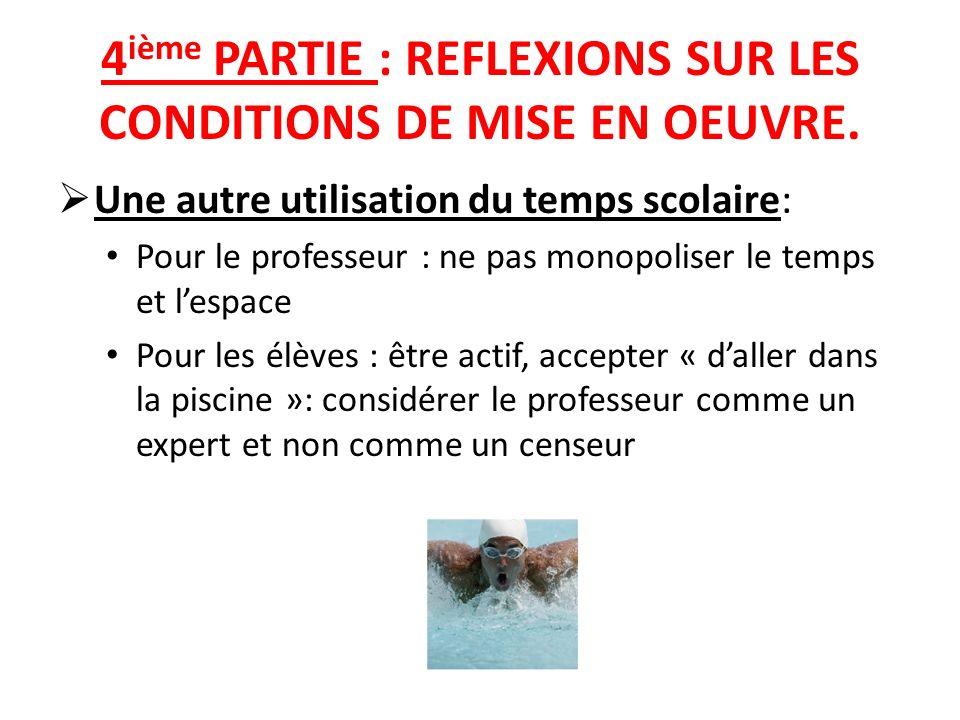 4 ième PARTIE : REFLEXIONS SUR LES CONDITIONS DE MISE EN OEUVRE. Une autre utilisation du temps scolaire: Pour le professeur : ne pas monopoliser le t