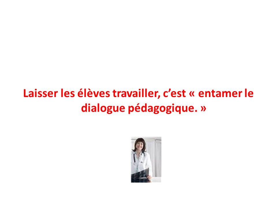 Laisser les élèves travailler, cest « entamer le dialogue pédagogique. »