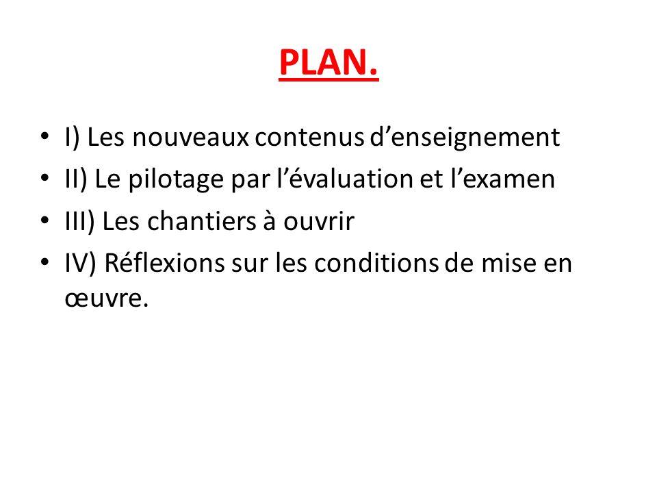 PLAN. I) Les nouveaux contenus denseignement II) Le pilotage par lévaluation et lexamen III) Les chantiers à ouvrir IV) Réflexions sur les conditions