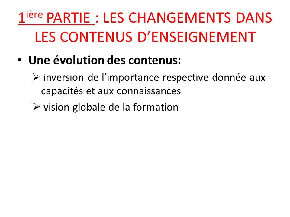 1 ière PARTIE : LES CHANGEMENTS DANS LES CONTENUS DENSEIGNEMENT Une évolution des contenus: inversion de limportance respective donnée aux capacités et aux connaissances vision globale de la formation