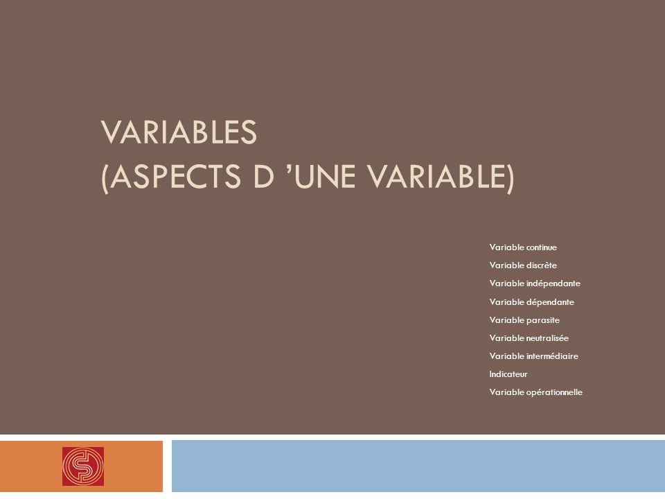 VARIABLES (ASPECTS D UNE VARIABLE) Variable continue Variable discrète Variable indépendante Variable dépendante Variable parasite Variable neutralisé