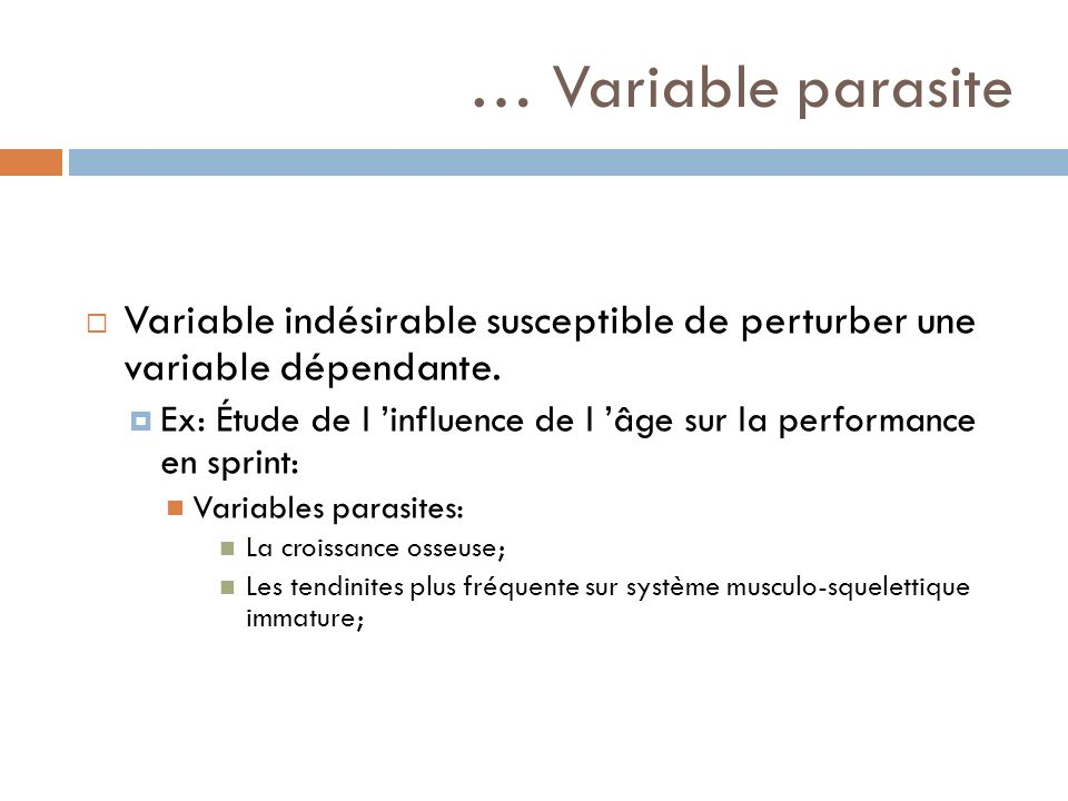 … Variable parasite Variable indésirable susceptible de perturber une variable dépendante. Ex: Étude de l influence de l âge sur la performance en spr