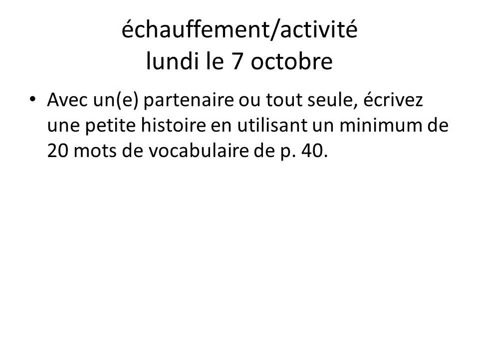 échauffement/activité lundi le 7 octobre Avec un(e) partenaire ou tout seule, écrivez une petite histoire en utilisant un minimum de 20 mots de vocabulaire de p.