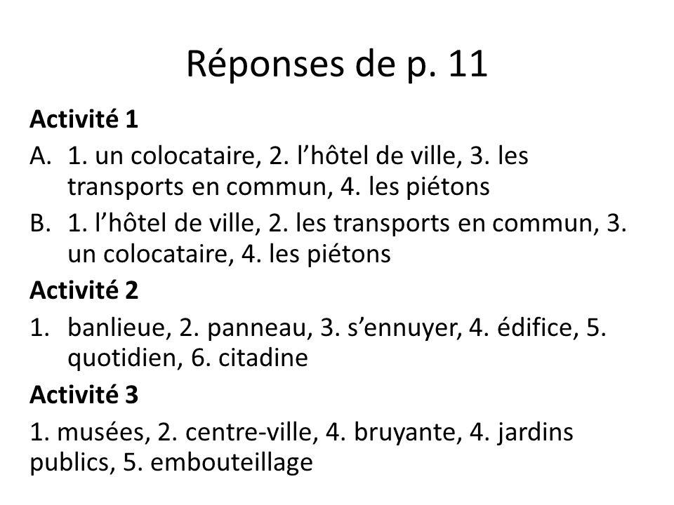 Réponses de p. 11 Activité 1 A.1. un colocataire, 2. lhôtel de ville, 3. les transports en commun, 4. les piétons B.1. lhôtel de ville, 2. les transpo