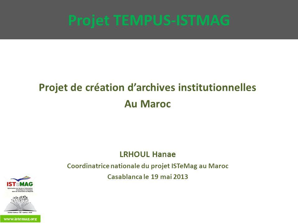 Projet TEMPUS-ISTMAG Projet de création darchives institutionnelles Au Maroc LRHOUL Hanae Coordinatrice nationale du projet ISTeMag au Maroc Casablanc