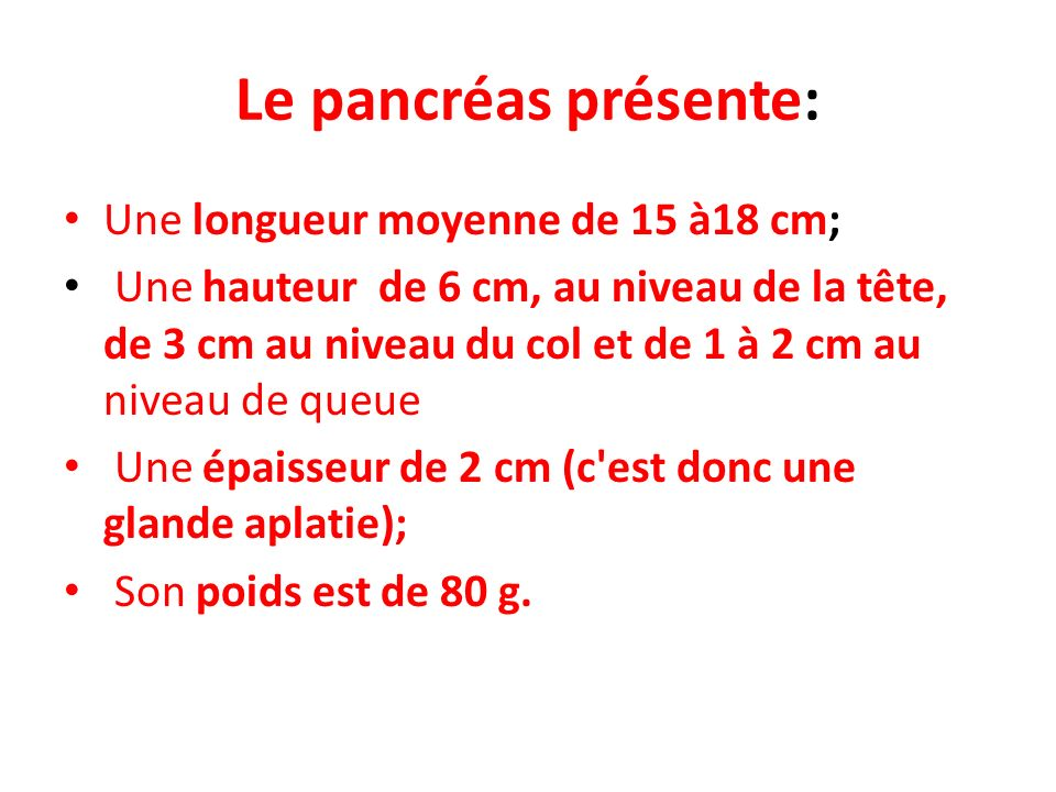 Le pancréas présente: Une longueur moyenne de 15 à18 cm; Une hauteur de 6 cm, au niveau de la tête, de 3 cm au niveau du col et de 1 à 2 cm au niveau