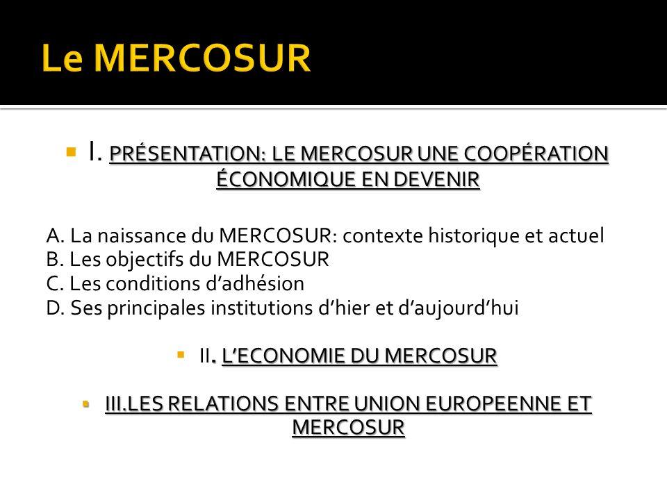 PRÉSENTATION: LE MERCOSUR UNE COOPÉRATION ÉCONOMIQUE EN DEVENIR I. PRÉSENTATION: LE MERCOSUR UNE COOPÉRATION ÉCONOMIQUE EN DEVENIR A. La naissance du