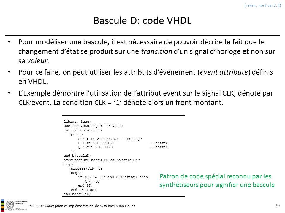INF3500 : Conception et implémentation de systèmes numériques Bascule D: code VHDL Pour modéliser une bascule, il est nécessaire de pouvoir décrire le