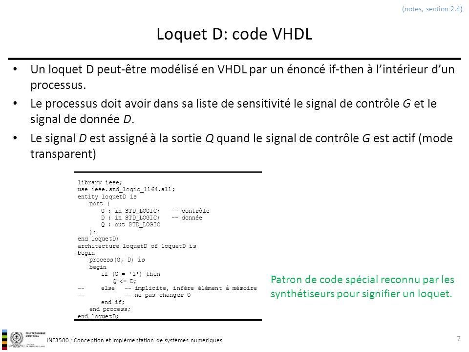 INF3500 : Conception et implémentation de systèmes numériques Bascule D: code VHDL Deux types de signaux dinitialisation 18 library IEEE; use IEEE.std_logic_1164.all; entity basculeDR is port ( reset : in STD_LOGIC;-- signal de remise à zéro CLK : in STD_LOGIC; -- signal d horloge D : in STD_LOGIC;-- entrée Q : out STD_LOGIC-- sortie ); end basculeDR; architecture basculeDRasynch of basculeDR is begin process(CLK, reset) is begin if (reset = 0 ) then Q <= 0 ; elsif (rising_edge(CLK)) then Q <= D; end if; end process; end basculeDRasynch; architecture basculeDRsynch of basculeDR is begin process(CLK, reset) is begin if (rising_edge(CLK)) then if (reset = 0 ) then Q <= 0 ; else Q <= D; end if; end process; end basculeDRsynch; (notes, section 2.4) Initialisation asynchrone: condition reset = 0 à lextérieur de la vérification du front dhorloge Initialisation synchrone: condition reset = 0 à lintérieur de la vérification du front dhorloge