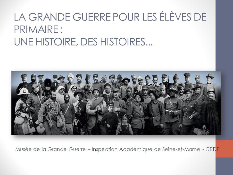 LA GRANDE GUERRE POUR LES ÉLÈVES DE PRIMAIRE : UNE HISTOIRE, DES HISTOIRES... Musée de la Grande Guerre – Inspection Académique de Seine-et-Marne - CR
