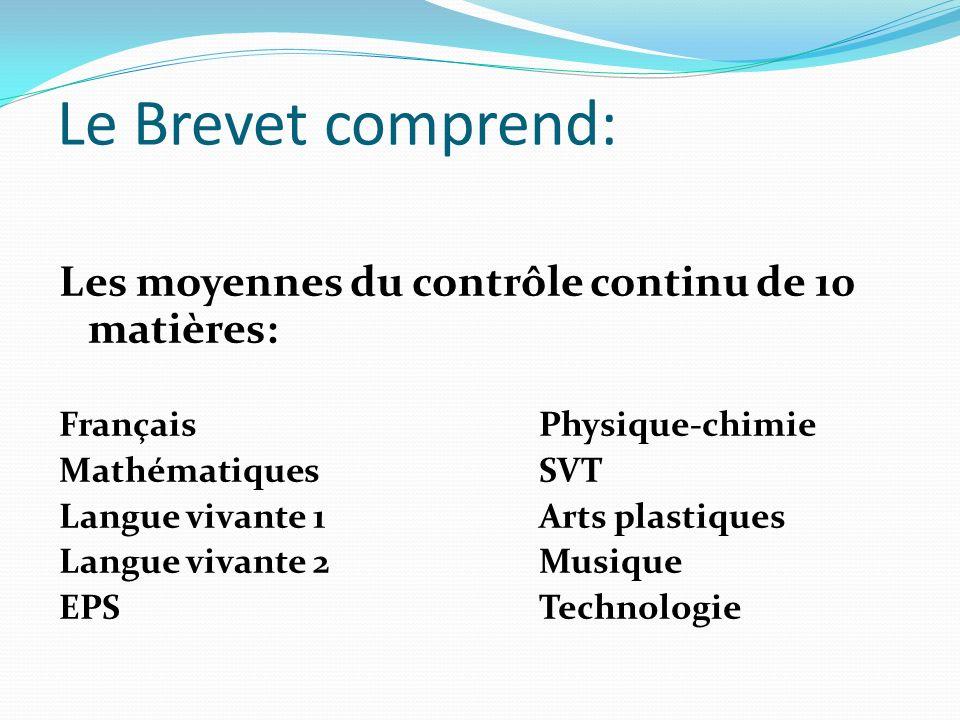 Le Brevet comprend: Les moyennes du contrôle continu de 10 matières: FrançaisPhysique-chimie MathématiquesSVT Langue vivante 1Arts plastiques Langue v
