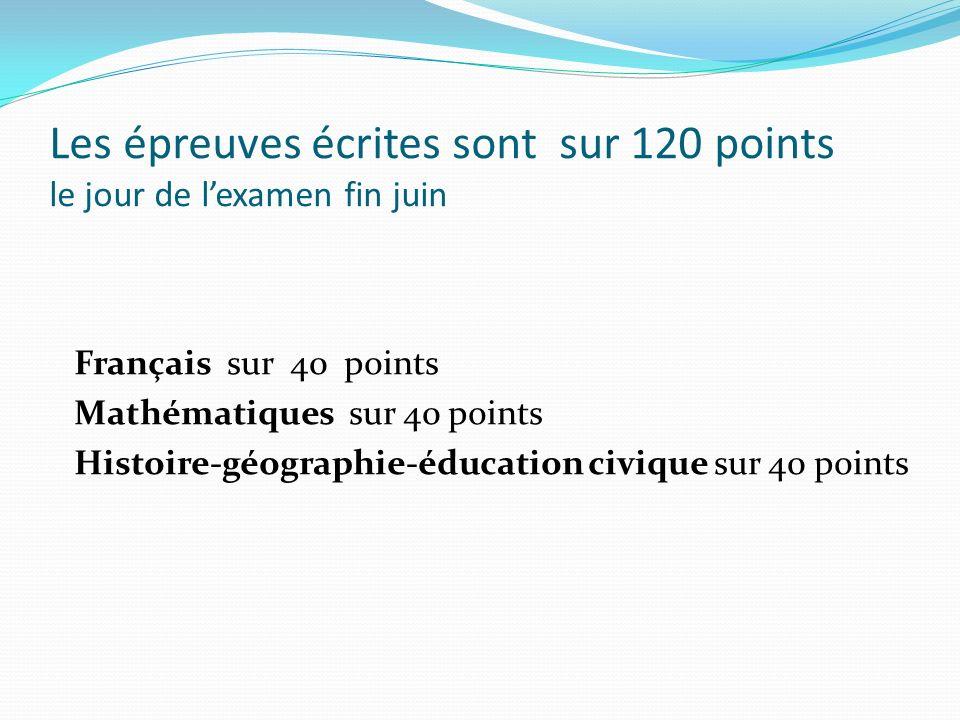 Les épreuves écrites sont sur 120 points le jour de lexamen fin juin Français sur 40 points Mathématiques sur 40 points Histoire-géographie-éducation
