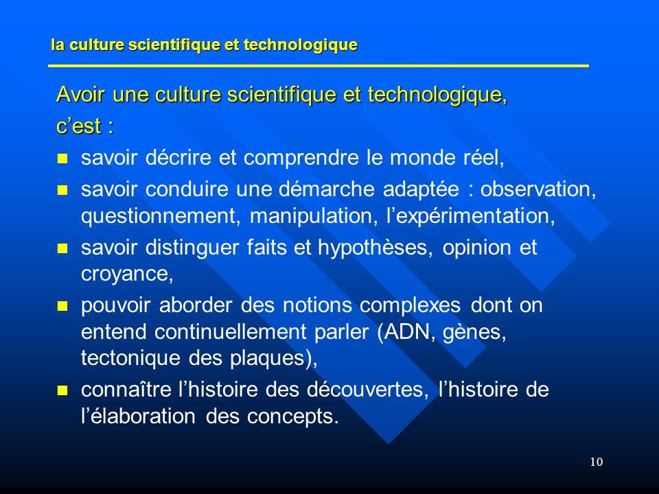 10 la culture scientifique et technologique Avoir une culture scientifique et technologique, cest : savoir décrire et comprendre le monde réel, savoir