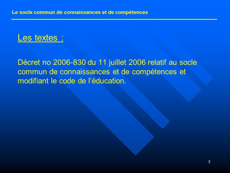 3 Les textes : Décret no 2006-830 du 11 juillet 2006 relatif au socle commun de connaissances et de compétences et modifiant le code de léducation. Le